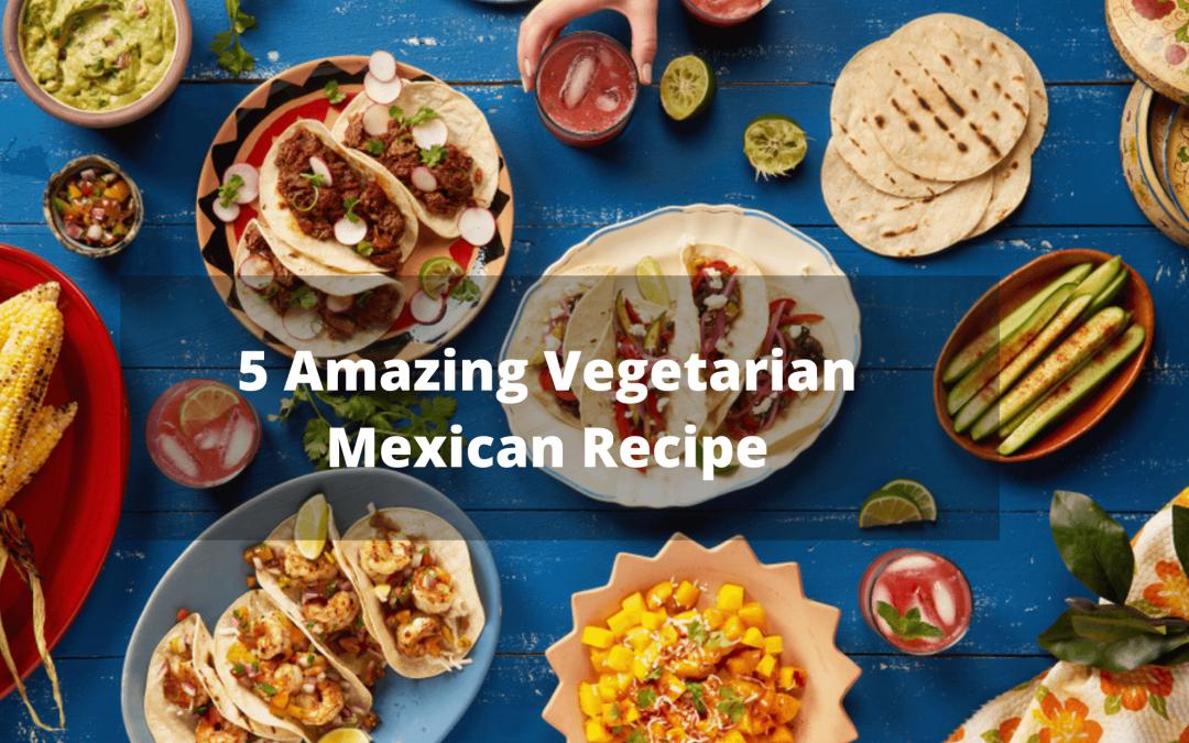 5 Popular Vegetarian Mexican Recipes
